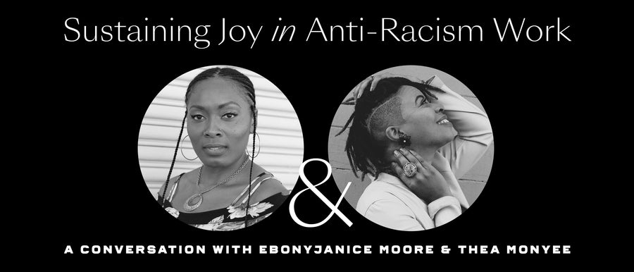 Sustaining Joy in Anti-Racism Work: A Conversation With EbonyJanice Moore & Thea Monyee