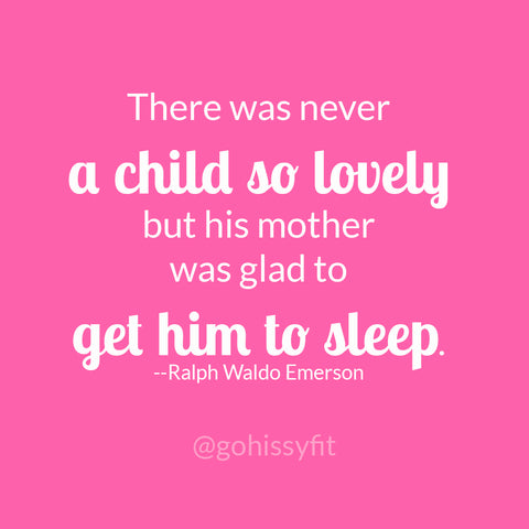 There was never a child so lovely but his mother was glad to get him to sleep. Ralph Waldo Emerson