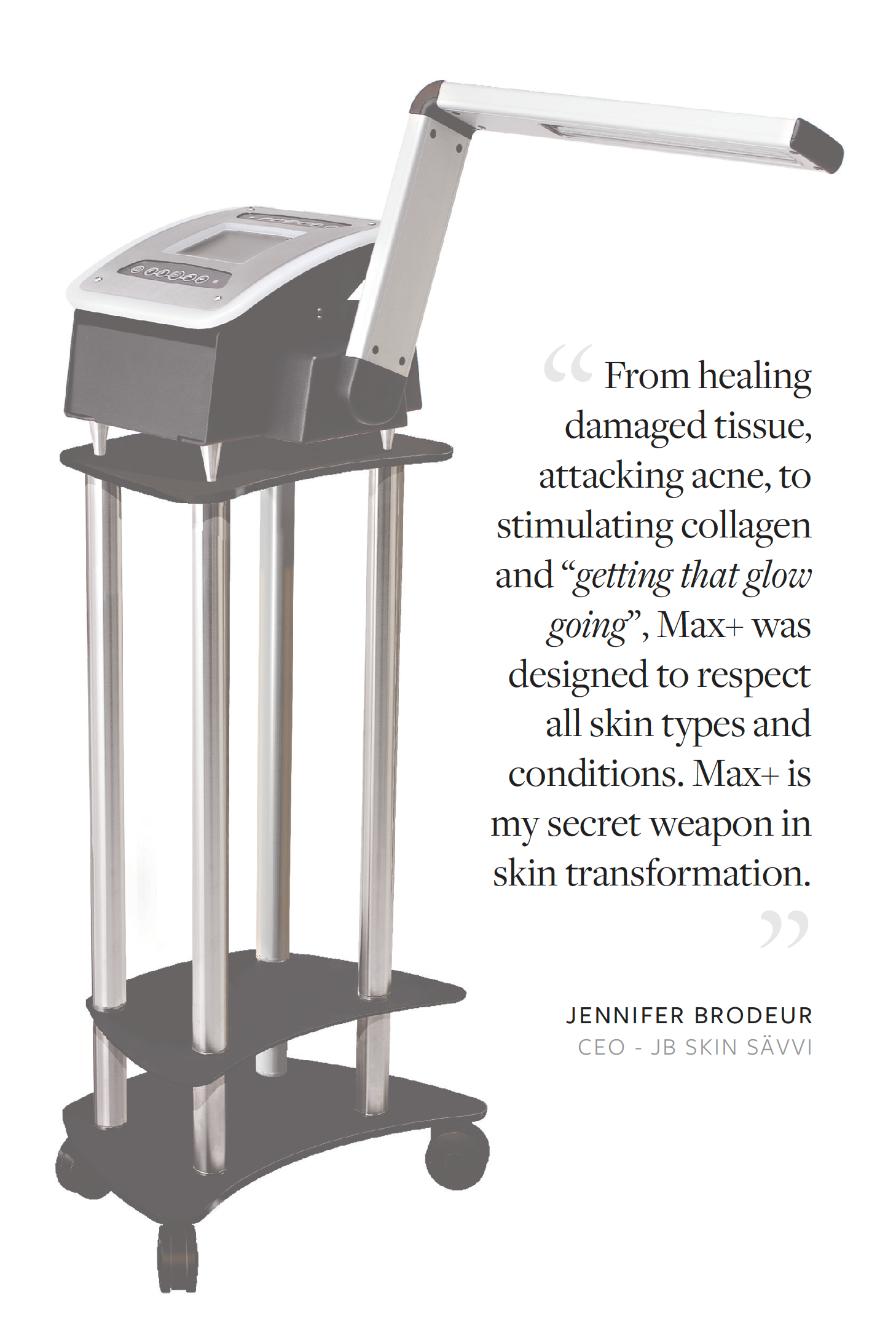 "From healing damaged tissue, attacking acne, to stimulating collagen and ""getting that glow going"", Max+ was designed to respect all skin types and conditions. Max+ is my secret weapon in skin transformation."