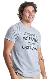 Ann Arbor T-shirt Co. If You met My Family, You'd Understand | Funny Family Humor Unisex T-Shirt-(Adult,2XL)