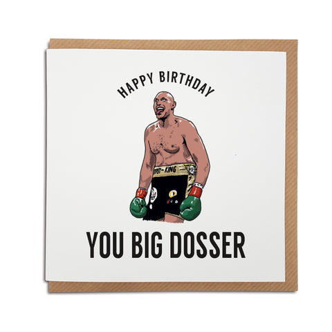 A handmade boxing themed card featuring Tyson Fury & his famous catchphrase. Card reads: happy birthday you big dosser. Features illustration of tyson fury from his fight with deontay wilder