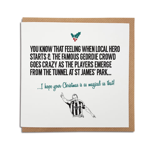 A handmade Newcastle United Football Club Christmas Card. A unique card, perfect for any magpies & Toon army supporters. Card reads: You know that feeling when local hero starts & the famous Geordie proud goes crazy as the players emerge from the tunnel & st James' park... I hope your Christmas is as magical as that!