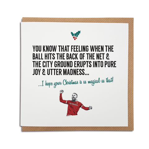 A handmade Nottingham Forest Football Club Christmas Card. A unique card, perfect for any reds & tricky trees supporters. Card reads: You know that feeling when the ball hits the back of the net & The City Ground erupts into pure joy & utter madness... I hope your Christmas is as magical as that!