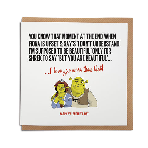 Valentine's Day Card, perfect for fans of the film Shrek. Featuring an illustration of Shrek and Fiona. Card reads: You know that moment at he end when Fiona is upset and says 'I don't understand, I'm supposed to be beautiful' only for Shrek to say 'but you are beautiful'...I love you more than that!  Happy Valentine's Day