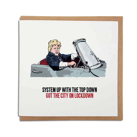 A handmade Boris Johnson, lockdown Card. A unique card, perfect to brighten up the mood during these strange times. Card reads: System up with the top down, got the city on lockdown (Try and read this without singing the song, we dare you).