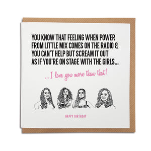 A handmade Little Mix music Card. Card reads: You know that feeling when Power from Little Mix comes on the radio & you can't help but scream it out as if you're on stage with the girls... I love you more that that!   Greetings text at the bottom can read: Happy Birthday, Anniversary, Valentine's Day or left blank for any occasion