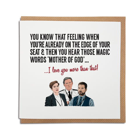 A handmade Greetings card inspired by popular TV show Line of Duty. A unique card featuring hand drawn illustration of Ted Hastings, Kate Fleming and Steve Arnott.  Card reads: You know that feeling when you're already on the edge of your seat & then you hear those magic words 'Mother of God'...I love you more than that.