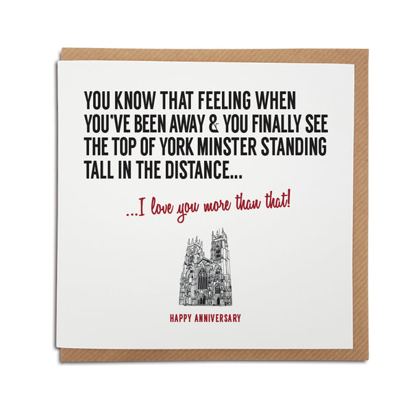 A Yorkshire themed greeting card which reads: ou know that feeling when you've been away & you finally see the top of York Minster standing tall in the distance... I love you more than that!  Perfect card for a yorkshire couple of a yorkshire man boyfriend and girlfriend.