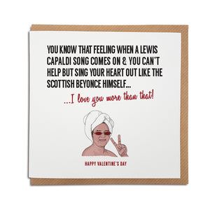 A handmade Greetings Card. A unique card, perfect for any Lewis Capaldi, music fan.   Greetings card is printed on high quality card stock.   Card reads: You know that feeling when a Lewis Capaldi song comes on & you can't help but sing your heart out like the Scottish Beyonce himself... I love you more that that!