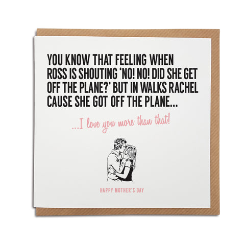 An unique Friends TV show themed handmade greeting card, designed & printed on high quality card stock. Produced using local materials within the UK.   Card reads: You know that feeling when Ross is shouting no no, did she get off the plane but in walks Rachel cause she got off the plane... I love you more that that! mothers day version