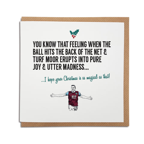 A handmade Burnley Football Club Christmas Card. A unique card, perfect for any clarets supporters. Card reads: You know that feeling when the ball hits the back of the net & the Turf Moor erupts into pure joy & madness... I hope your Christmas is as magical as that!