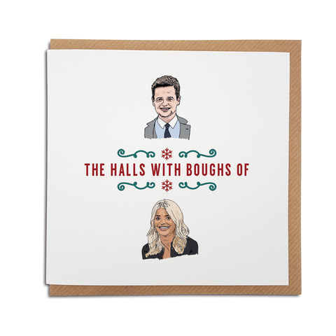 A handmade funny Christmas Card. A unique card, perfect for fans of Declan Donnelly & Holly Willoughby. Card reads: Dec (Illustration of Declan Donnelly) the halls with boughs of Holly (Illustration of Holly Willoughby)