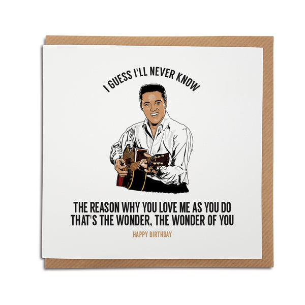 A handmade Birthday Card. A unique card, perfect for any Elvis music fan. Featuring hand drawn illustration of the King himself.  Card reads: I guess I'll never know the reason why you love me as you do. That's the wonder, the wonder of you.