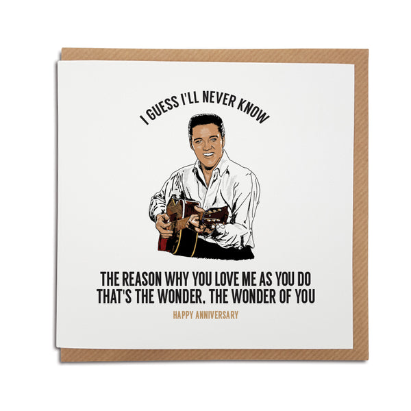 A handmade Anniversary Card. A unique card, perfect for any Elvis music fan. Featuring hand drawn illustration of the King himself.  Card reads: I guess I'll never know the reason why you love me as you do. That's the wonder, the wonder of you.