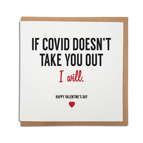 A handmade funny Valentine's Day Card, perfect for to put a smile on your partner's face during these strange times. Card reads if Covid doesn't take you out, I will. Happy Valentine's Day