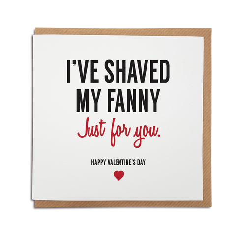 A handmade funny Valentine's Day Card, perfect for those with a naughty sense of humour. Card reads I've shaved my fanny. Just for you. Happy Valentine's Day