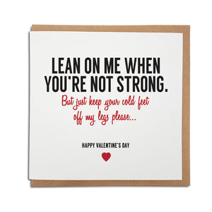 A handmade funny Valentine's Day Card, perfect for those with a sense of humour. Using the lyrics from Bill withers hit song - Lean on me. Card reads: Lean on me when you're not strong. But just keep your cold feet off my legs please...