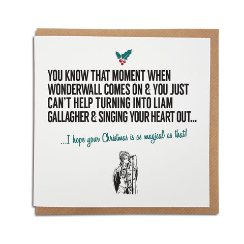 A handmade Christmas Greetings Card. A unique card, perfect for any Oasis band / Liam Gallagher music fan.  Greetings card is printed on high quality card stock.  Card reads: You know that moment when Wonderwall comes on & you just can't help turning into Liam Gallagher & singing your heart out... I hope your Christmas is as magical as that!