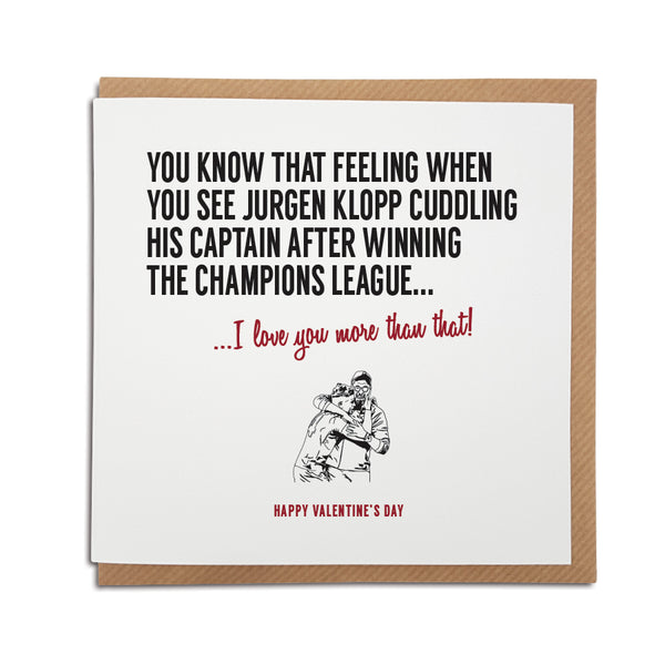 A liverpool football club themed Valentine's Day card. Card reads: You know that feeling when you see Jurgen Klopp cuddling his captain after winning the Champions League final... I love you more that that! Perfect for any scouse football Liverpool fan