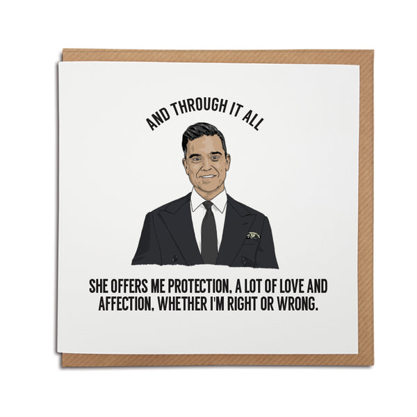 A handmade Greetings Card. A unique card, perfect for any Robbie Williams music fan. Features hand-drawn illustration of Robbie Williams.  Card reads: And through it all she offers me protection, a lot of love and affection, whether i'm right or wrong.