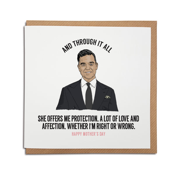 A handmade Mother's Day Card. A unique card, perfect for any Robbie Williams music fan. Features hand-drawn illustration of Robbie Williams.  Card reads: And through it all she offers me protection, a lot of love and affection, whether i'm right or wrong.