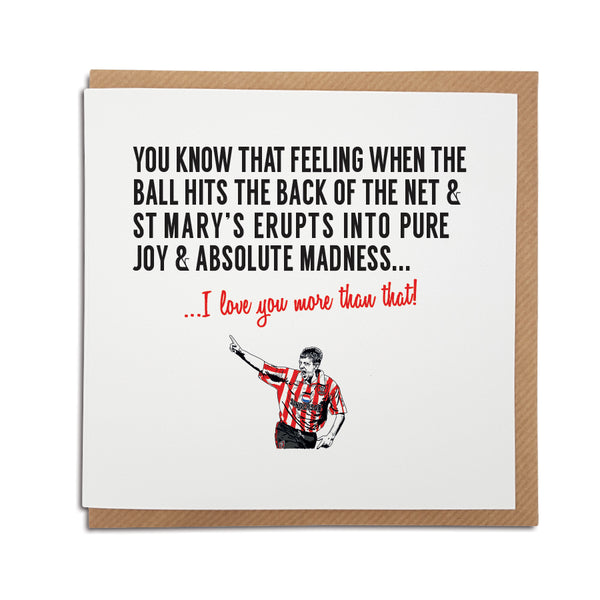 A handmade Southampton Football Club Card. A unique card, perfect for any Saints supporter on all occasions.  Greetings card is printed on high quality card stock.   Card reads: You know that feeling when the ball hits the back of the net & St Mary's erupts into pure joy & madness... I love you more that that! (featuring an illustration of club legend Matt Le Tissier).