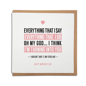 A handmade Mother's Day Card. Perfect card to tell the special lady in your life how you feel about them  Greetings card is printed on high quality card stock.  Card reads:  Everything that I say, Everything that I do, Oh my God...I think I'm turning into you. Happy Mother's  Day