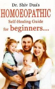 Homoeopathic Self-Healing Guide for Beginners- Dr Shiv Dua's