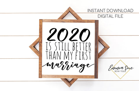 2020 is still better than my first marriage - Funny Divorce Quotes Farmhouse Printable Sign Wall Art - Digital File