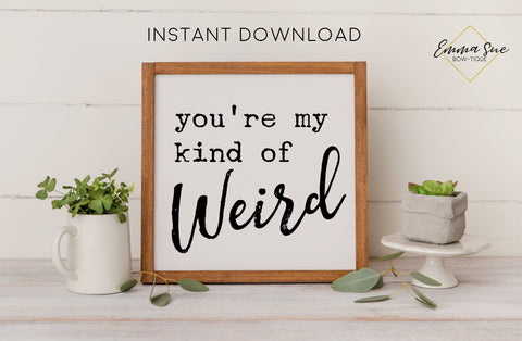 You're my kind of weird - Love Quotes Farmhouse Printable Sign Wall Art