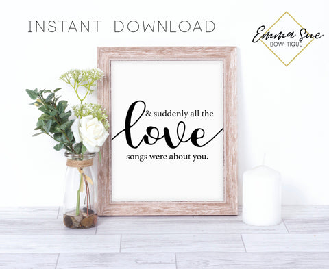 and suddenly all the Love songs were about you - Love quotes Farmhouse Wall Art Sign Printable