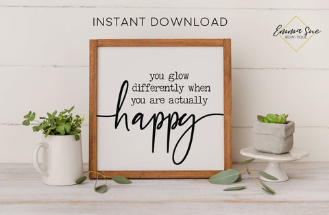 You glow differently when you are actually happy - Happiness New Beginnings Printable Sign Wall Art