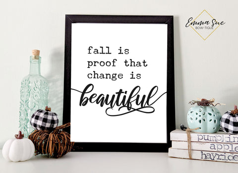 Fall is proof that change is beautiful - Fall Autumn Decor Printable Sign Farmhouse Style  - Digital File