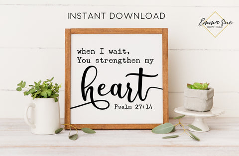 When I wait you strengthen my Heart - Psalm 27:14 Bible Verse Christian Printable Art Farmhouse Sign - Digital File - Instant Download