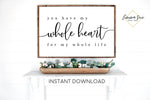 You have my whole heart for my whole life - Family Love quotes Wall Art Farmhouse Printable Sign - Instant Download