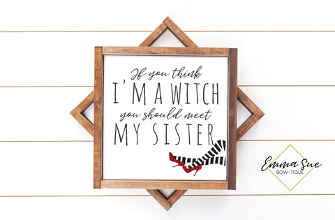If you think I'm a witch you should meet my sister - Wizard of Oz - Funny Halloween Sign Printable Art Farmhouse Style  - Digital File