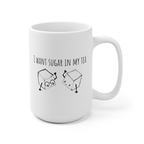 I Want Sugar in My Tea Mug 11oz or 15oz