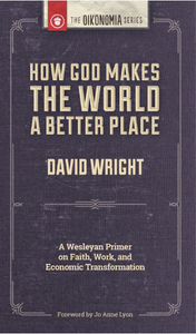 How God Makes the World A Better Place: A Wesleyan Primer on Faith, Work, and Economic Transformation