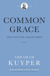 Common Grace: God's Gifts for a Fallen World: Volume 1