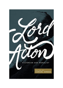 Lord Acton: Historian and Moralist