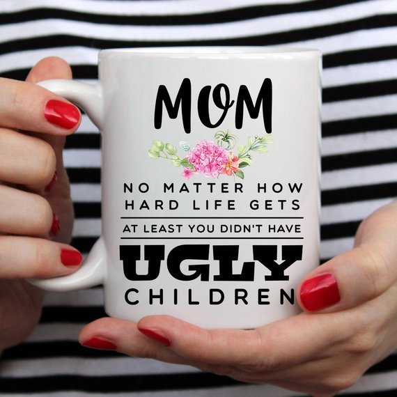 Mom, At Least You Don't Have Ugly Children Mug