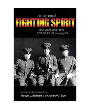 Fighting Spirit: The Memoirs of Major Yoshitaka Horie and the Battle of Iwo Jima