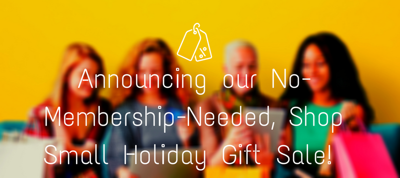 Announcing our No-Membership-Needed, Shop Small Holiday Gift Sale!