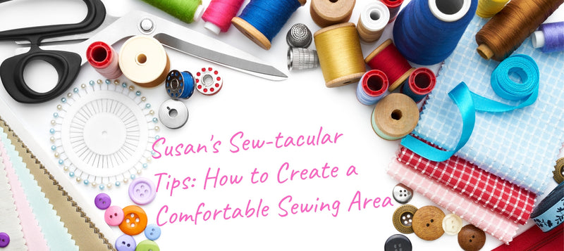 Susan's Sew-tacular Tips: How to Create a Comfortable Sewing Area