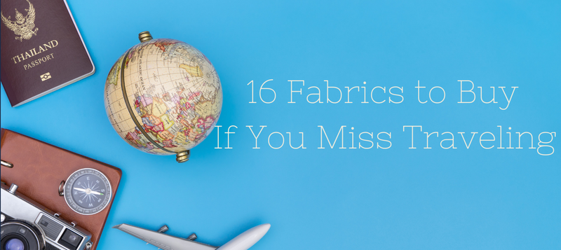 16 Fabrics to Buy If You Miss Traveling