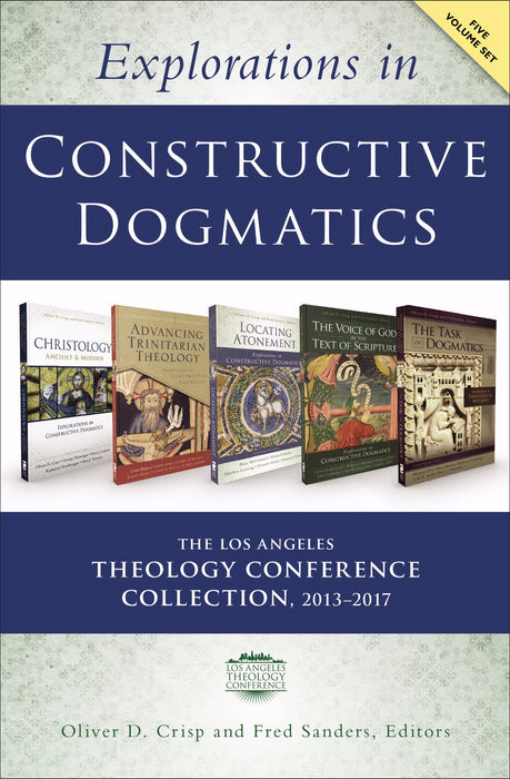 Explorations In Constructive Dogmatics: The Los Angeles Theology Conference Collection 2013-2017