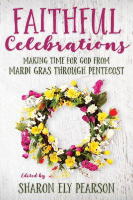 Faithful Celebrations: Making Time For God From Mardi Gras Through Pentecost