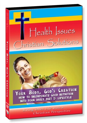 Your Body, God's Creation - How to Incorporate Good Nutrition into your Daily Diet & Lifestyle