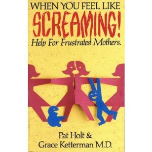 When You Feel Like Screaming - Help For Frustrated Mothers