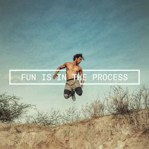 FUN IS IN THE PROCESS. RESULTS ARE LIKE AFTER PARTY.